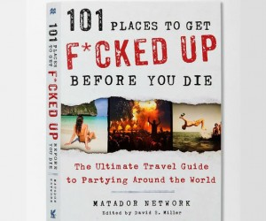 101 Places To Get Fcked Up Before You Die – The ultimate travel guide to partying around the world!