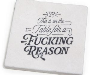 Offensive Coasters – Let your guests know there are coasters on your table for a f*cking reason.