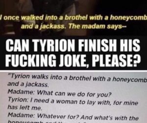 Tyrion Honeycomb Joke – Tyrion walks into a brothel with a honeycomb and a jackass…