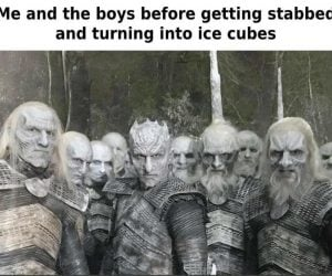 Me and the boys Night King meme –Me and the boys before getting stabbed and turning into ice cubes