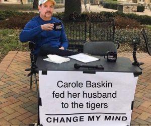 Carole Baskin Fed Her Husband To The Tigers Change My Mind – Tiger King Meme
