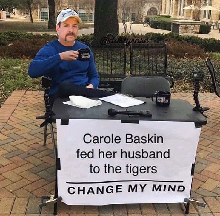 Carole Baskin Fed Her Husband To The Tigers Change My Mind