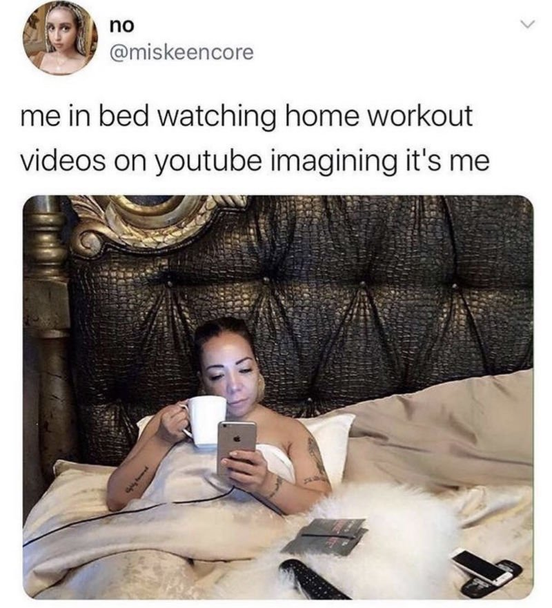 me in bed watching home workout videos on youtube