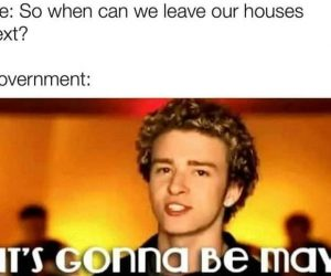 So When Can We Leave Our Houses Government It's Gonna Be May Quarantine Meme