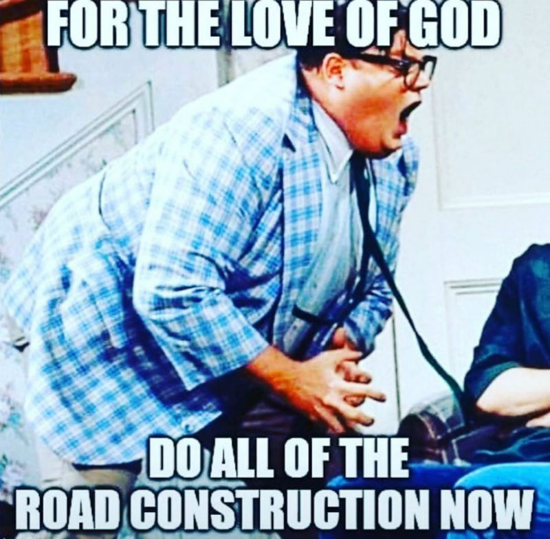 for the love of god do all the road construction now