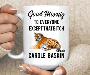 Good Morning To Everyone Except That Bitch Carole Baskin Mug