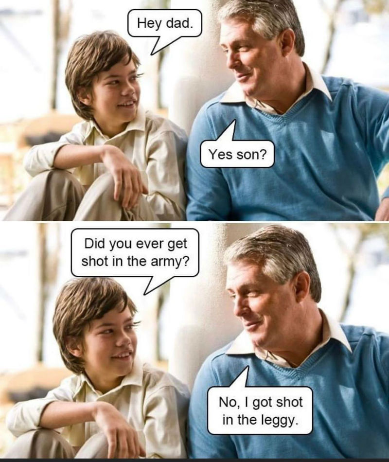 hey dad did you ever get shot in the army meme