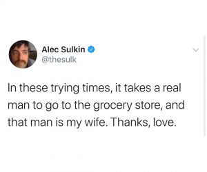 In These Trying Times It Takes A Real Man To Go To The Grocery Store…