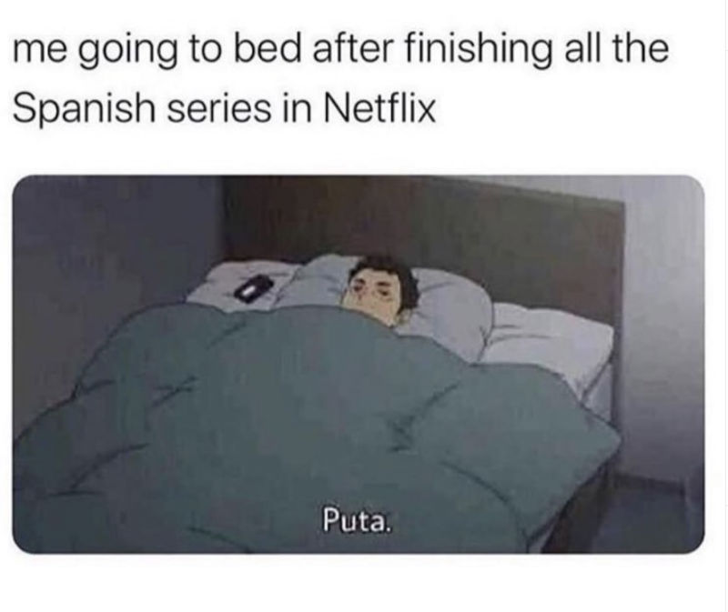me going to bed after finishing all of netflix in spanish puta