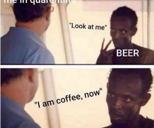 Me In Quarantine Beer Look At Me I Am Coffee Now – Meme