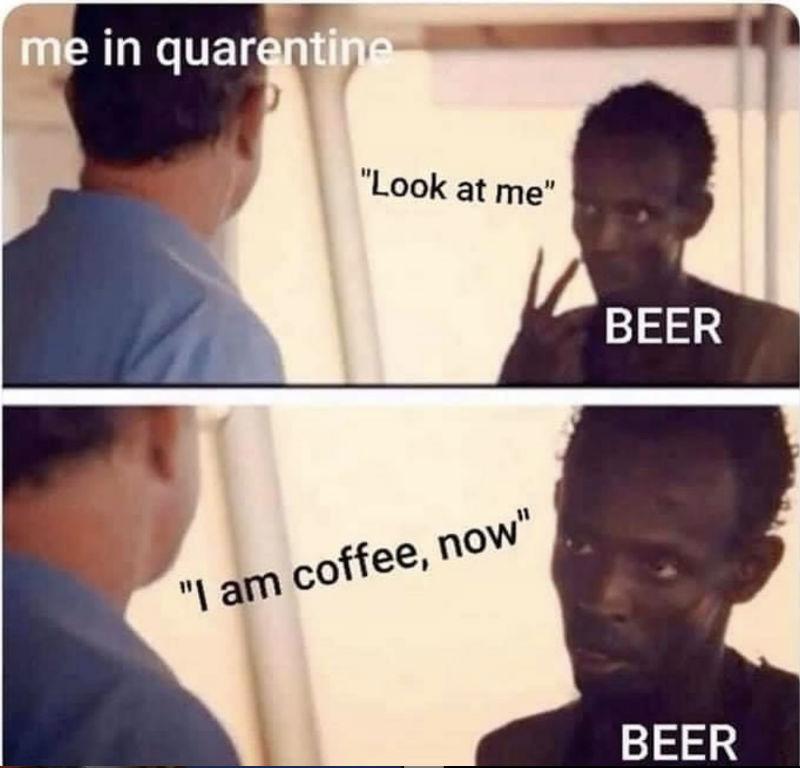 me in quarantine beer look at me i'm coffee now