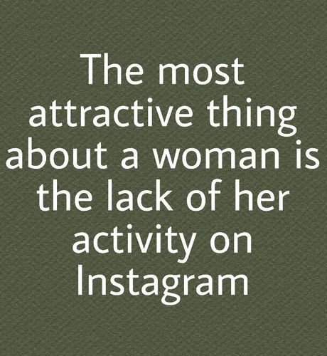 the most attractive things about a woman is her lack of activity on instagram