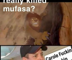 Wanna know who really killed Mufasa? Carole fuckin Baskin – meme