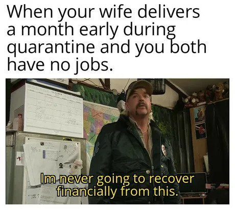 when your wife delivers a month early during quarantine and you both have no jobs meme