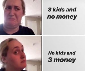 3 Kids And No Money Vs No Kids And 3 Money Meme