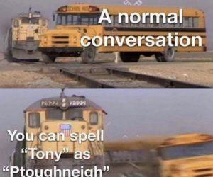A Normal Conversation You Can Spell Tony As Ptoughneigh – Meme