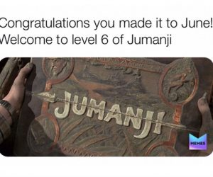 Congratulations You Made It To June Welcome To Level 6 Of Jumanji – Meme