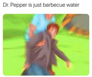 Dr Pepper Is Just Barbecue Water – Meme
