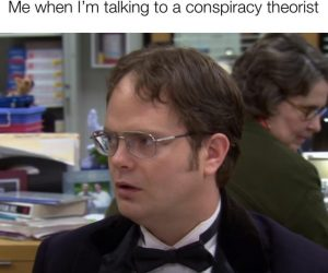 Me When I'm Talking To A Conspiracy Theorist – Dwight The Office Meme