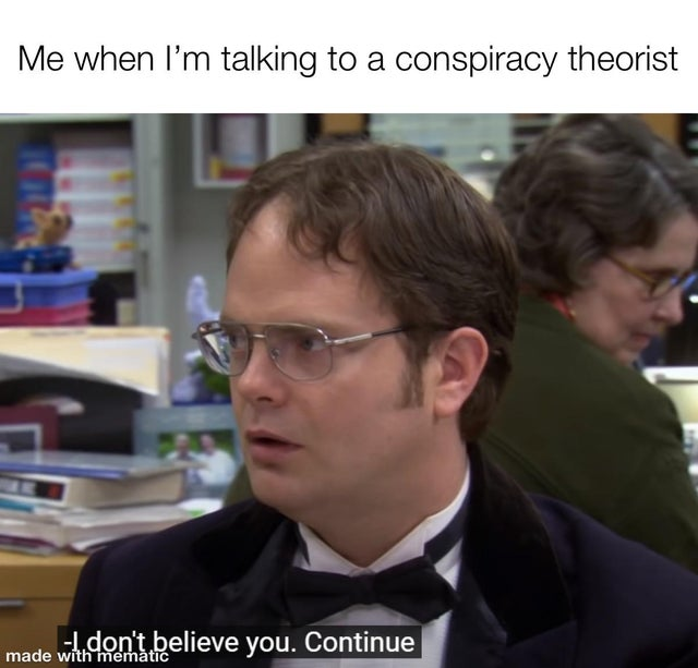 me when im talking to a conspiracy theorist meme