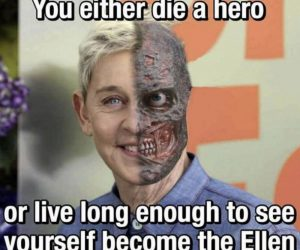 You Either Die A Hero Or Live Long Enough To See Yourself Become The Ellen – Meme