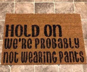 Hold on we're probably not wearing pants doormat – Politely let your guests know why it took you so long to answer the door.