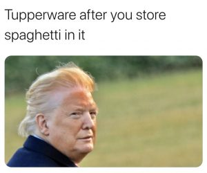 Trump Orange Face memes – Tupperware after you store spaghetti in it