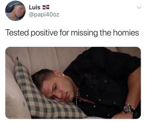 Tested Positive For Missing The Homies Meme