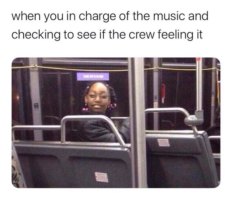 when you in charge of the music and you check to see if the crew feeling it