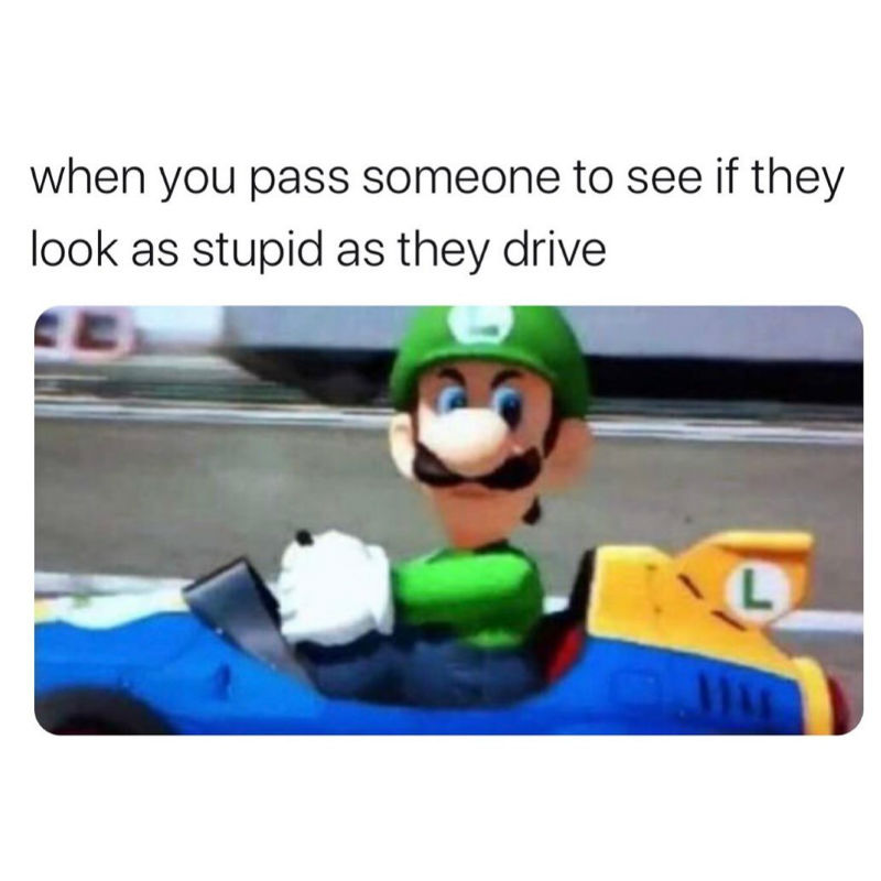 when you pass someone to see if they look as stupid as they drive