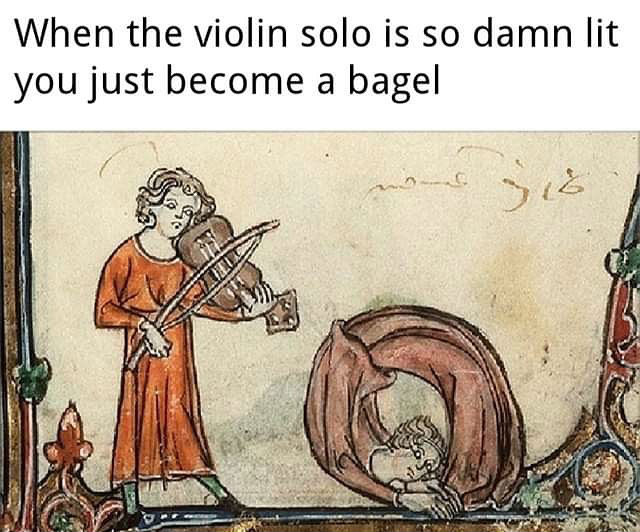 when the violin solo is so damn lit you just become a bagel meme