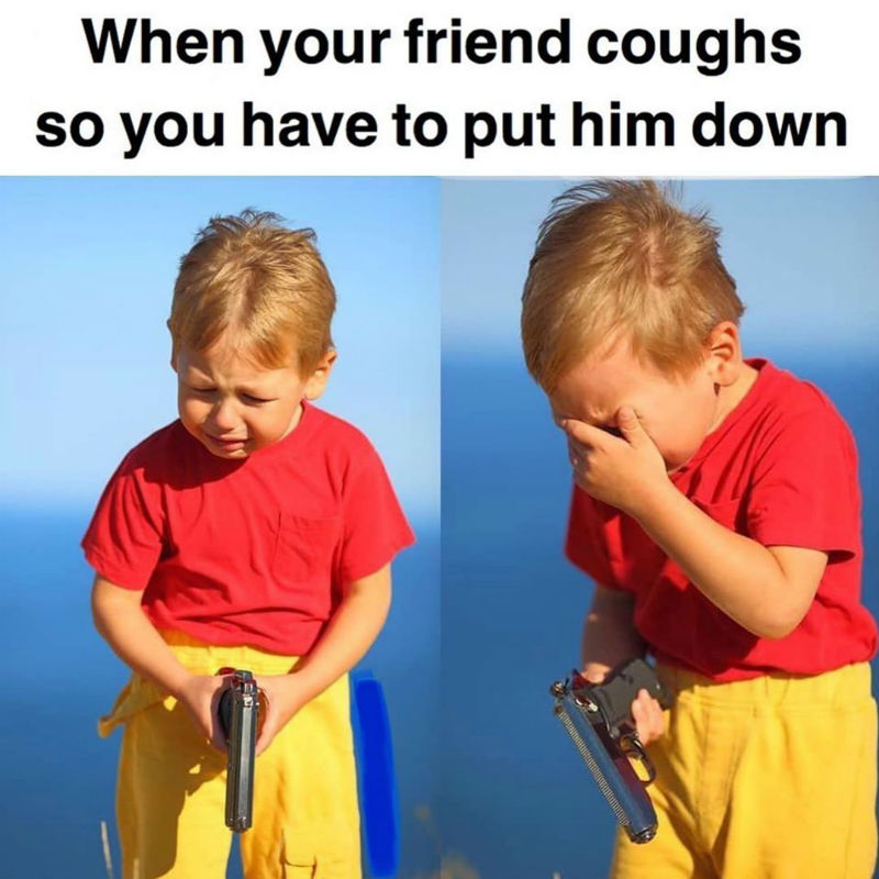 when your friend coughs so you have to put him down meme