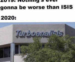 2019 Nothing's Ever Gonna Be Worse Than ISIS – 2020 Turboanalisis Meme