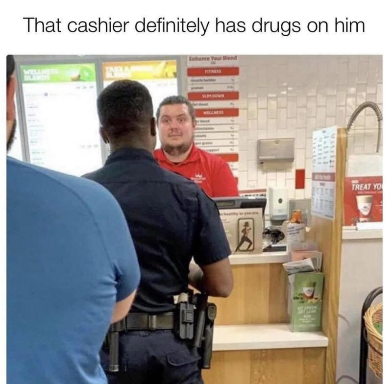 the cashier definitely has drugs on him