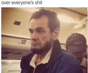 When You're Four Score And Seven Years Over Everyone's Shit – Meme