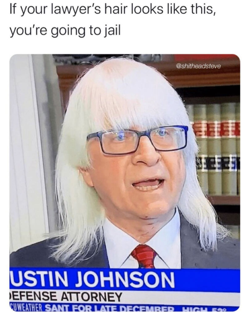 if your lawyers hair looks like this you're going to jail
